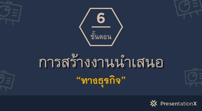 6 ขั้นตอนการสร้างงานนำเสนอทางธุรกิจ